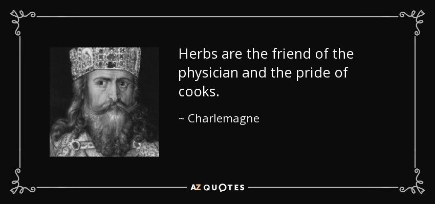 Herbs are the friend of the physician and the pride of cooks. - Charlemagne. Source: AZ Quotes